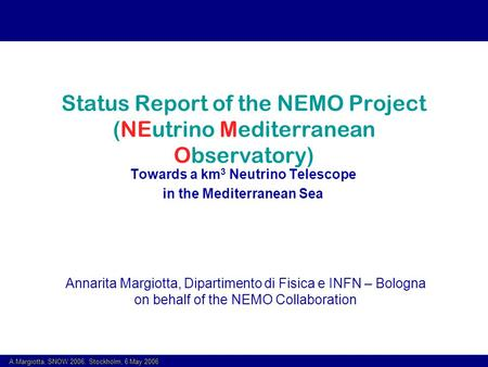 A.Margiotta, SNOW 2006, Stockholm, 6 May 2006 Status Report of the NEMO Project (NEutrino Mediterranean Observatory) Towards a km 3 Neutrino Telescope.