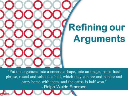 Refining our Arguments Put the argument into a concrete shape, into an image, some hard phrase, round and solid as a ball, which they can see and handle.