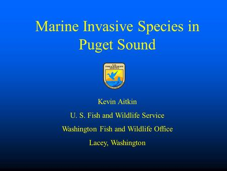 Marine Invasive Species in Puget Sound Kevin Aitkin U. S. Fish and Wildlife Service Washington Fish and Wildlife Office Lacey, Washington.