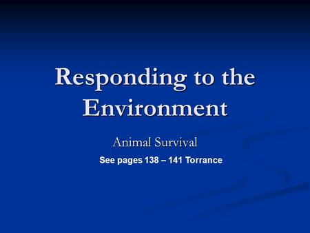 Responding to the Environment Animal Survival See pages 138 – 141 Torrance.
