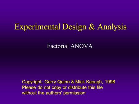 Copyright, Gerry Quinn & Mick Keough, 1998 Please do not copy or distribute this file without the authors' permission Experimental Design & Analysis Factorial.