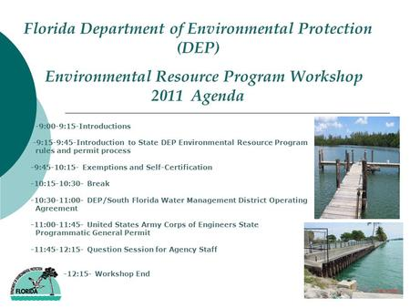 Florida Department of Environmental Protection (DEP) Environmental Resource Program Workshop 2011 Agenda -9:00-9:15-Introductions -9:15-9:45-Introduction.