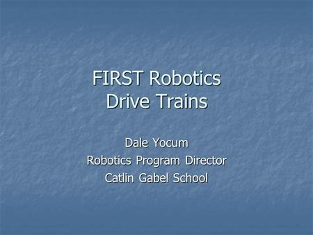 FIRST Robotics Drive Trains Dale Yocum Robotics Program Director Catlin Gabel School.