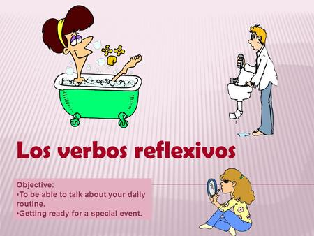 Los verbos reflexivos Objective: To be able to talk about your daily routine. Getting ready for a special event.