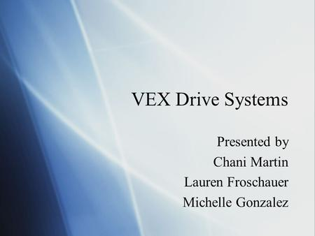 VEX Drive Systems Presented by Chani Martin Lauren Froschauer Michelle Gonzalez Presented by Chani Martin Lauren Froschauer Michelle Gonzalez.