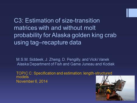C3: Estimation of size-transition matrices with and without molt probability for Alaska golden king crab using tag–recapture data M.S.M. Siddeek, J. Zheng,