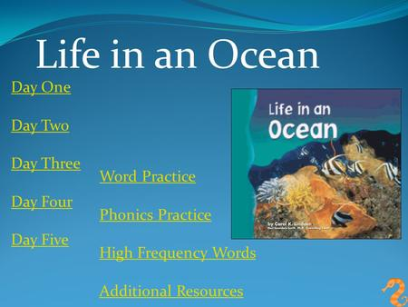 Life in an Ocean Day One Day Two Day Three Day Four Day Five Word Practice Phonics Practice High Frequency Words Additional Resources.