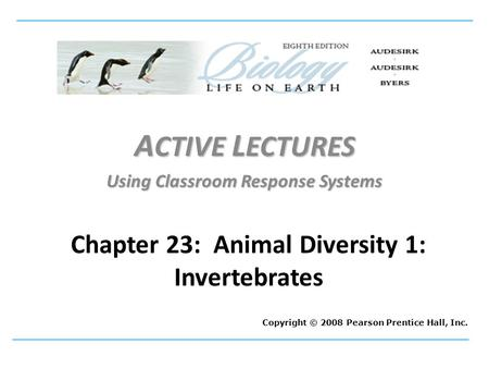 A CTIVE L ECTURES Using Classroom Response Systems Copyright © 2008 Pearson Prentice Hall, Inc. Chapter 23: Animal Diversity 1: Invertebrates.