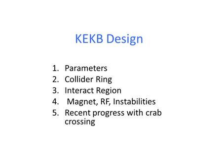 KEKB Design 1.Parameters 2.Collider Ring 3.Interact Region 4. Magnet, RF, Instabilities 5.Recent progress with crab crossing.