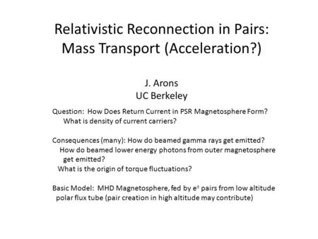 Relativistic Reconnection in Pairs: Mass Transport (Acceleration?) J. Arons UC Berkeley Question: How Does Return Current in PSR Magnetosphere Form? What.