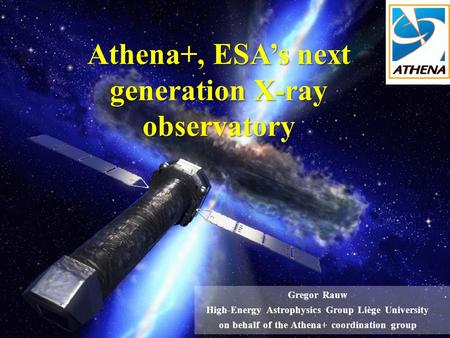 Athena+, ESA's next generation X-ray observatory Gregor Rauw High-Energy Astrophysics Group Liège University on behalf of the Athena+ coordination group.