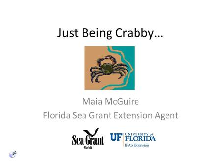 Just Being Crabby… Maia McGuire Florida Sea Grant Extension Agent.