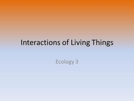 Interactions of Living Things Ecology 3. Species Smallest grouping of living based on characteristics – Must be able to produce offspring that can reproduce.