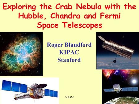 25 ii 2011NASM1 Exploring the Crab Nebula with the Hubble, Chandra and Fermi Space Telescopes Roger Blandford KIPAC Stanford.