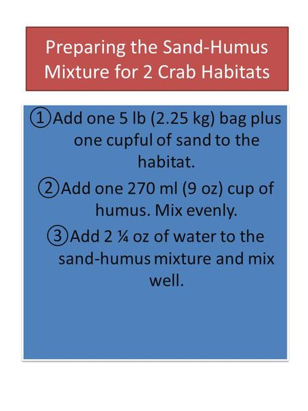 Preparing the Sand-Humus Mixture for 2 Crab Habitats ①Add one 5 lb (2.25 kg) bag plus one cupful of sand to the habitat. ②Add one 270 ml (9 oz) cup of.