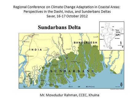 Regional Conference on Climate Change Adaptation in Coastal Areas: Perspectives in the Dasht, Indus, and Sunderbans Deltas Savar, 16-17 October 2012 Mr.