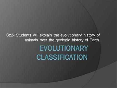 Sz2- Students will explain the evolutionary history of animals over the geologic history of Earth.