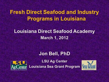 Fresh Direct Seafood and Industry Programs in Louisiana Louisiana Direct Seafood Academy March 1, 2012 Jon Bell, PhD LSU Ag Center Louisiana Sea Grant.