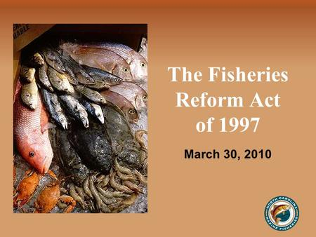 The Fisheries Reform Act of 1997 March 30, 2010. History July 1, 1994 Moratorium on Commercial Fishing Licenses —Based on wide range of concerns voiced.