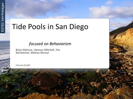 Tide Pools in San Diego focused on Behaviorism Brian Melrose, Vanessa Mitchell, Tim Reinheimer, Melissa Mowat February 20,2010 EDTEC 544 Prototype.