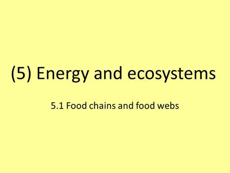 (5) Energy and ecosystems 5.1 Food chains and food webs.