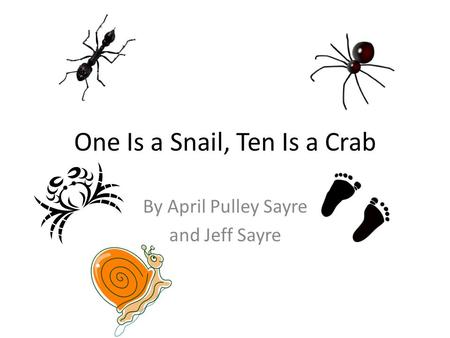 One Is a Snail, Ten Is a Crab By April Pulley Sayre and Jeff Sayre.