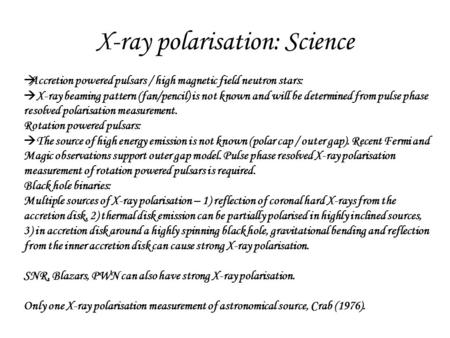 X-ray polarisation: Science  Accretion powered pulsars / high magnetic field neutron stars:  X-ray beaming pattern (fan/pencil) is not known and will.