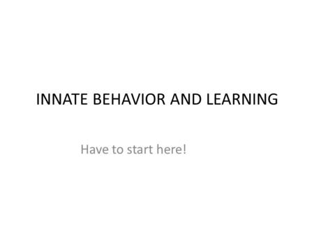 INNATE BEHAVIOR AND LEARNING Have to start here!.
