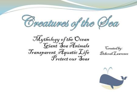 Mythology of the Ocean Giant Sea Animals Transparent Aquatic Life Protect our Seas Created by: Deborah Lawrence.