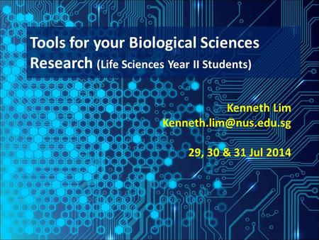 Kenneth Lim 29, 30 & 31 Jul 2014 Tools for your Biological Sciences Research (Life Sciences Year II Students)