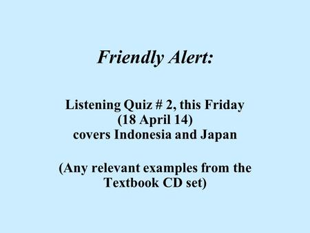 Friendly Alert: Listening Quiz # 2, this Friday (18 April 14) covers Indonesia and Japan (Any relevant examples from the Textbook CD set)