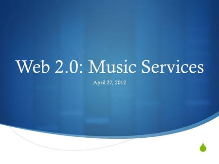  Web 2.0: Music Services April 27, 2012. Agenda  Cloud services  Online streaming services  Questions and app sharing by demand.