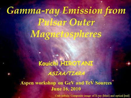 Gamma-ray Emission from Pulsar Outer Magnetospheres Kouichi HIROTANI ASIAA/TIARA Aspen workshop on GeV and TeV Sources June 16, 2010 Crab nebula: Composite.