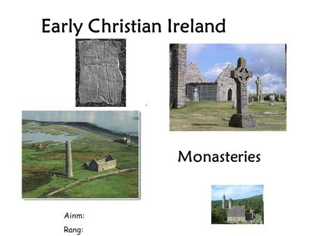 Early Christian Ireland Ainm: Rang: Monasteries. Monasteries were places where groups of men or women could live together and worship God. The men were.