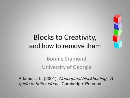Blocks to Creativity, and how to remove them Bonnie Cramond University of Georgia Adams, J. L. (2001). Conceptual blockbusting: A guide to better ideas.