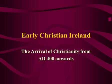 Early Christian Ireland The Arrival of Christianity from AD 400 onwards.