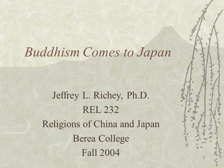 1 Buddhism Comes to Japan Jeffrey L. Richey, Ph.D. REL 232 Religions of China and Japan Berea College Fall 2004.