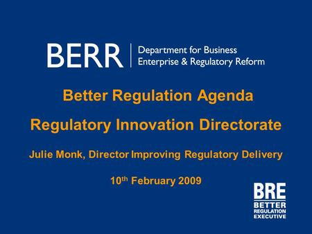 Better Regulation Agenda Regulatory Innovation Directorate Julie Monk, Director Improving Regulatory Delivery 10 th February 2009.