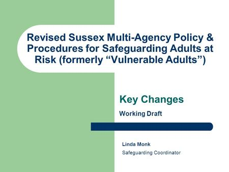 "Revised Sussex Multi-Agency Policy & Procedures for Safeguarding Adults at Risk (formerly ""Vulnerable Adults"") Key Changes Working Draft Linda Monk Safeguarding."