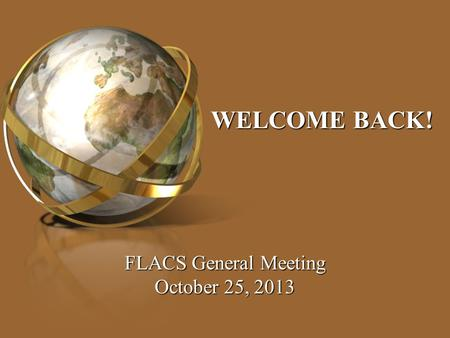 WELCOME BACK! FLACS General Meeting October 25, 2013.