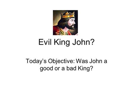 Evil King John? Today's Objective: Was John a good or a bad King?