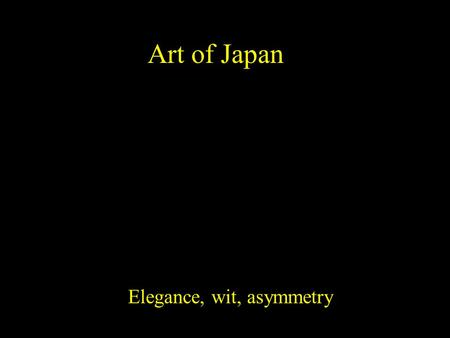 Art of Japan Elegance, wit, asymmetry. Japan had periods of isolation and periods of trade with Korea and China. Various forms of Buddhism became very.