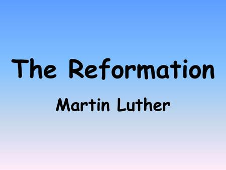 The Reformation Martin Luther. The _________ was a movement to reform the corruption of the ______ Church. It was started in the year ___ by a German.