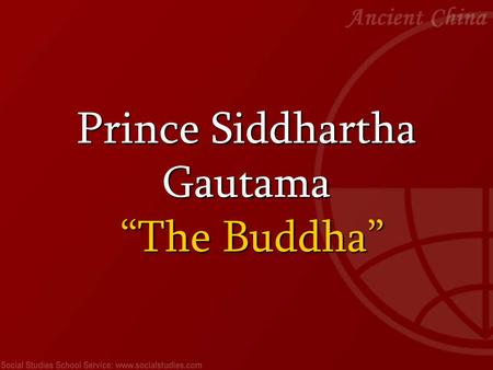 "Prince Siddhartha Gautama ""The Buddha"". Prince Siddhartha Gautama, who would one day be known as the Buddha, was born in ancient India in 563 BCE. He."