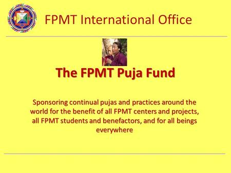 FPMT International Office Department Name The FPMT Puja Fund Sponsoring continual pujas and practices around the world for the benefit of all FPMT centers.