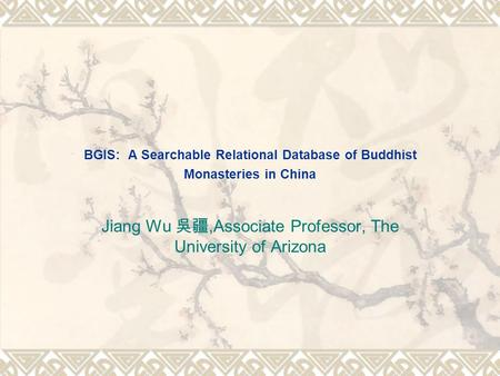 BGIS: A Searchable Relational Database of Buddhist Monasteries in China Jiang Wu 吳疆,Associate Professor, The University of Arizona.