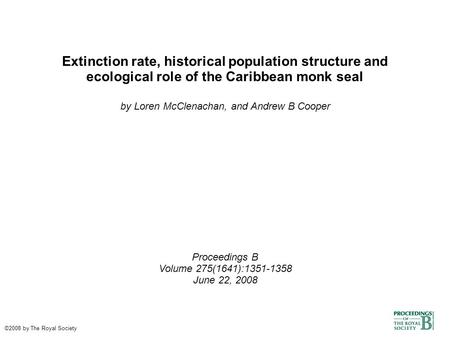 Extinction rate, historical population structure and ecological role of the Caribbean monk seal by Loren McClenachan, and Andrew B Cooper Proceedings B.