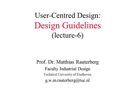 User-Centred Design: Design Guidelines (lecture-6) Prof. Dr. Matthias Rauterberg Faculty Industrial Design Technical University of Eindhoven