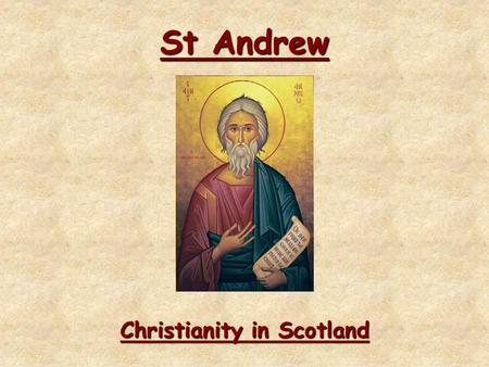 St Andrew Christianity in Scotland. St Andrew Learning Intentions To learn about who St Andrew wasTo learn about who St Andrew was To learn about the.