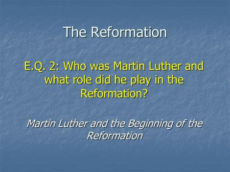 The Reformation E.Q. 2: Who was Martin Luther and what role did he play in the Reformation? Martin Luther and the Beginning of the Reformation.